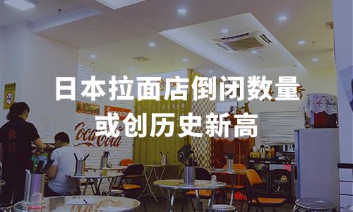 日本拉面店倒闭数量或创历史新高,究竟是什么情况?