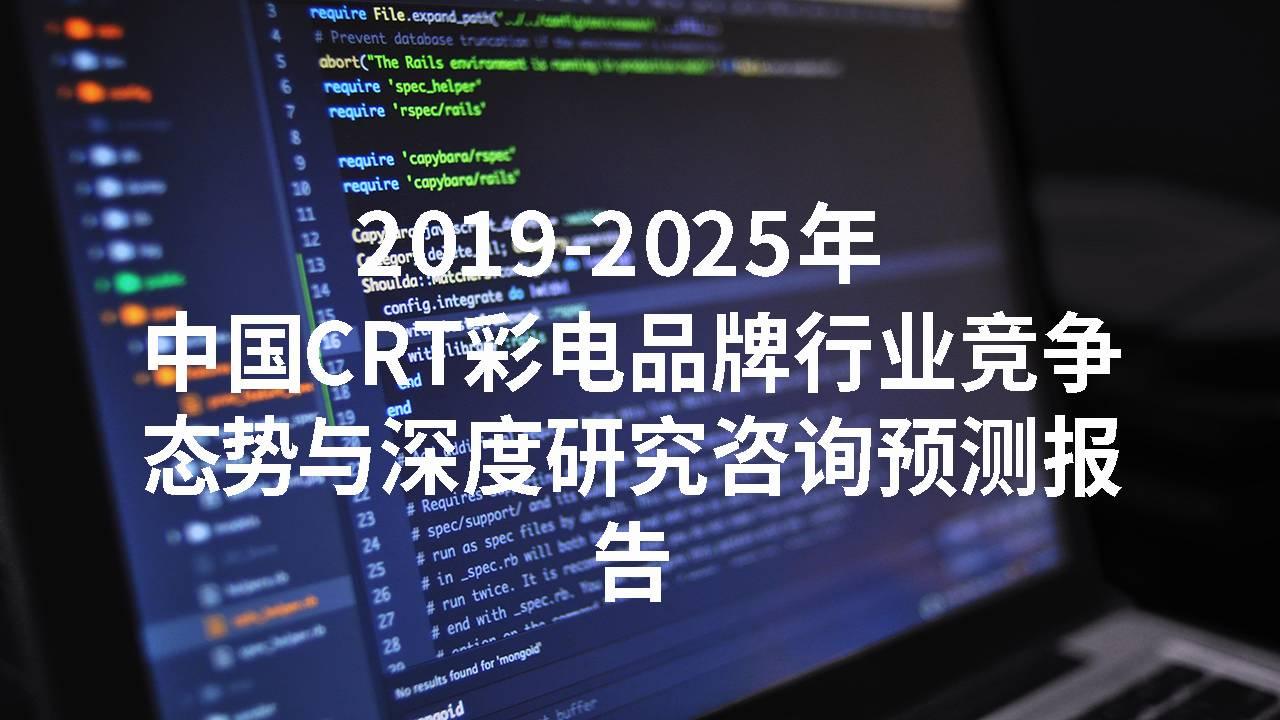 2019-2025年中国CRT彩电品牌行业竞争态势与深度研究咨询预测报告