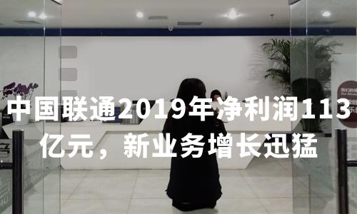 财报解读 | 中国联通2019年净利润113亿元 新业务增长迅猛 5G基站超6万