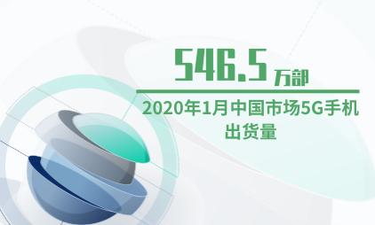 手机行业数据分析:2020年1月中国市场5G手机出货量为546.5万部