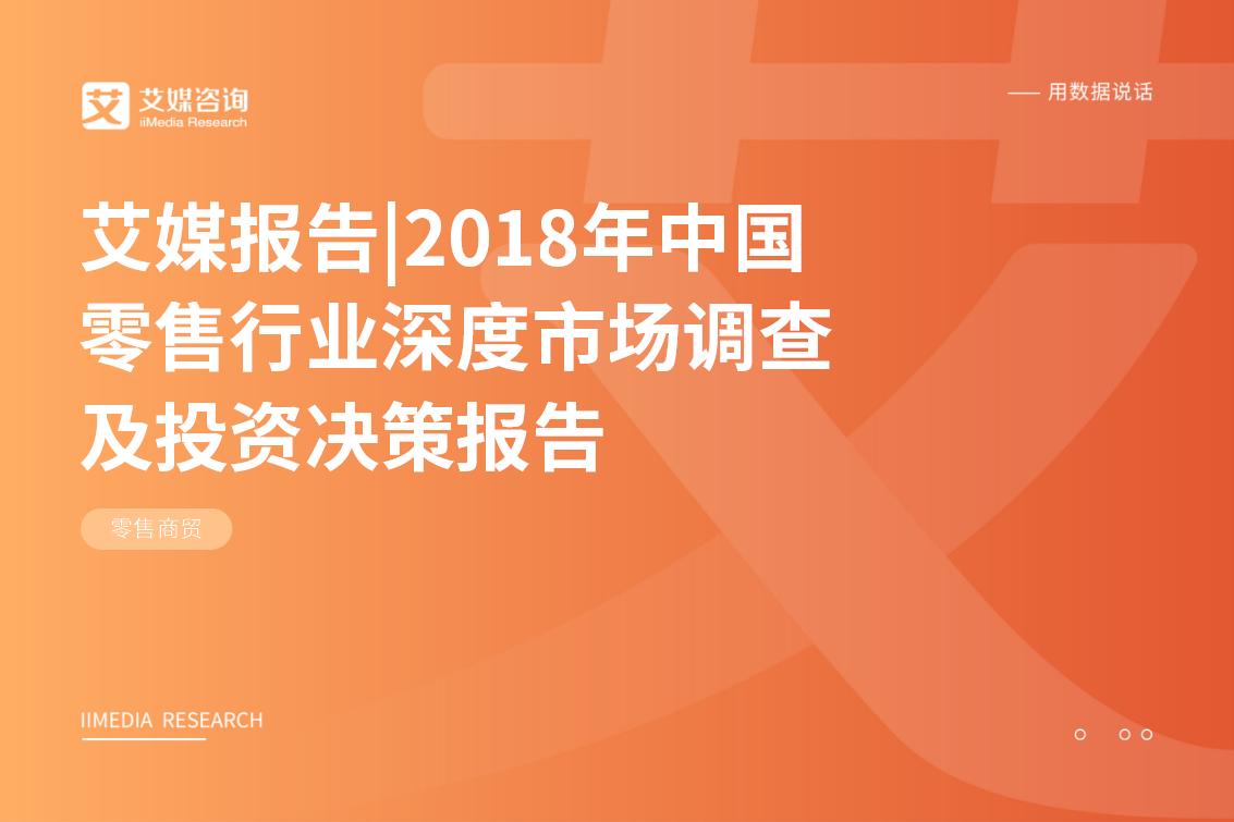 艾媒报告|2018年中国零售行业深度市场调查及投资决策报告