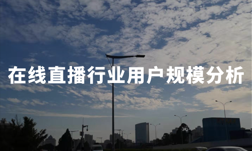 2020上半年中国在线直播行业图谱及用户规模分析