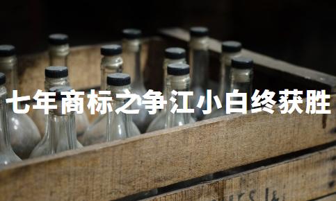 """商标之争历经七年终以胜利落幕,""""江小白""""仍是江小白的!"""
