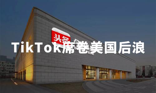 TikTok的海外进击:5月下载量全球第一,席卷美国后浪