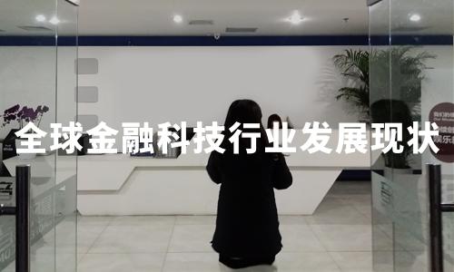 2019全球金融科技行业发展现状及中国案例分析