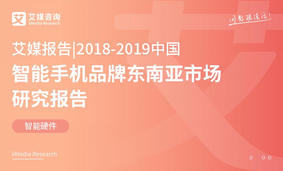 艾媒报告 |2018-2019中国智能手机品牌东南亚市场研究报告