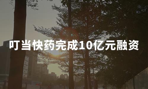 """叮当快药完成10亿元B+轮融资,将加快""""千城万店""""战略布局"""