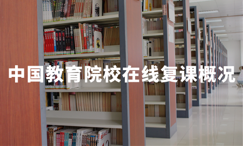 2020年春季中国教育院校在线复课概况及对行业发展启示总结