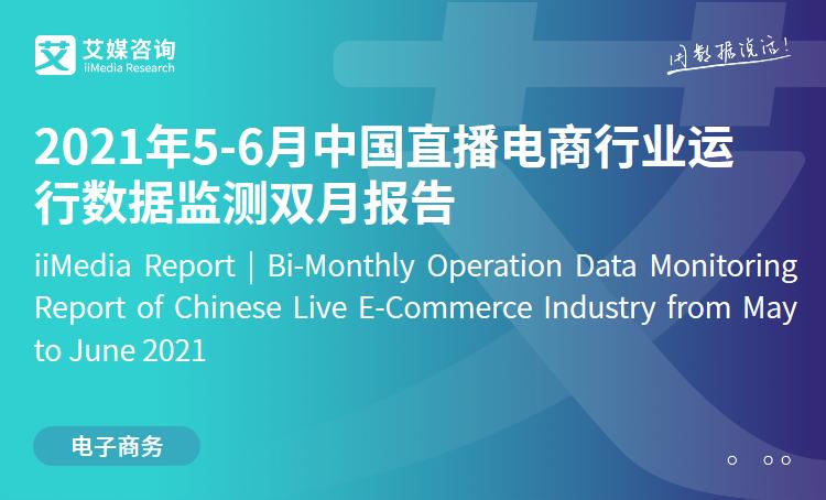 艾媒咨询|2021年5-6月中国直播电商行业运行数据监测双月报告