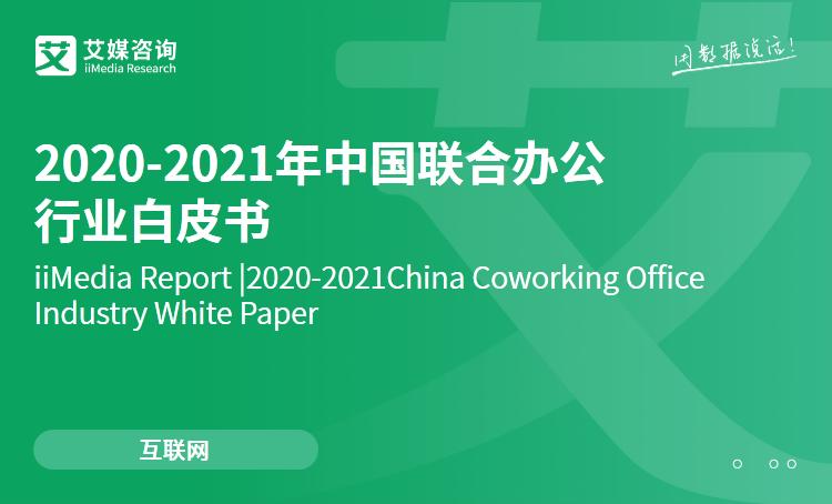 艾媒咨询|2020-2021年中国联合办公行业白皮书