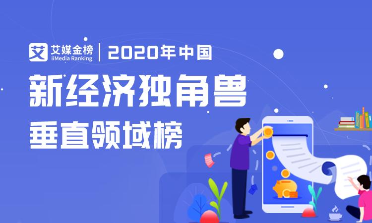 艾媒榜单 | 2020中国新经济独角兽垂直领域榜单,汽车交通等多领域Top1独角兽估值超500亿美元