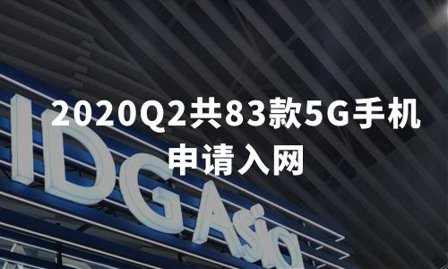 2020Q2共83款5G手机申请入网,款型占比过半