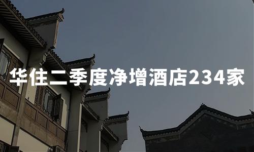华住集团:二季度营收19.53亿元,净增酒店234家