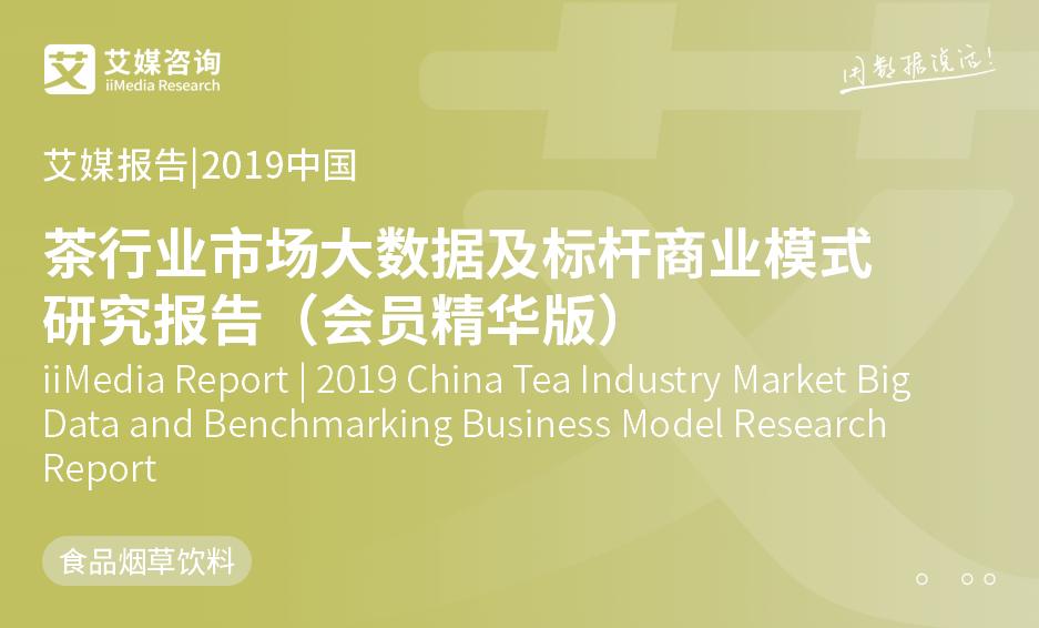 艾媒报告 |2019中国茶行业市场大数据及标杆商业模式研究报告(会员精华版)