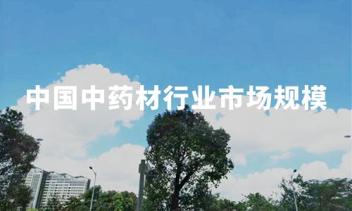 2019-2020中国中药材行业市场规模、发展环境分析