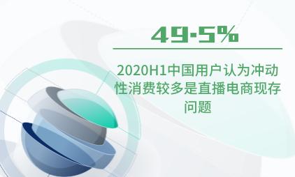 直播电商行业数据分析:2020H1中国49.5%用户认为冲动性消费较多是直播电商现存问题