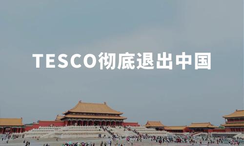 英最大零售商TESCO彻底退出中国,外资零售巨头为何频频败走中国?
