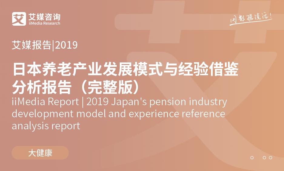 艾媒报告 |2019日本养老产业发展模式与经验借鉴分析报告(完整版)