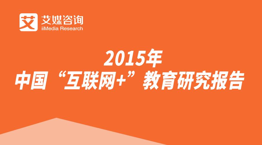 """艾媒咨询:2015年中国""""互联网+""""教育研究报告"""