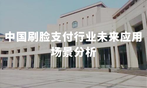 2019-2020中国刷脸支付行业未来应用场景方向分析