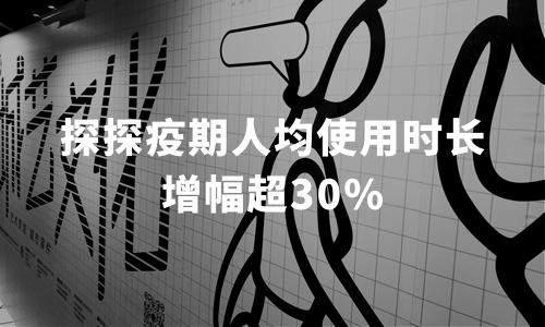 探探疫期人均使用时长增幅超30%,2020中国移动社交行业用户行为分析