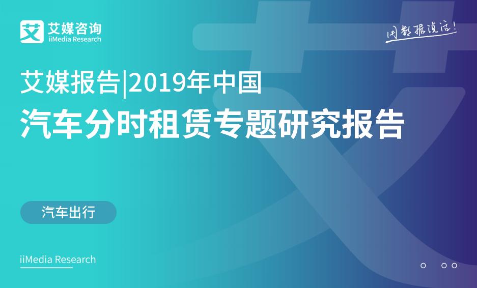 艾媒报告 |2019年中国汽车分时租赁专题研究报告