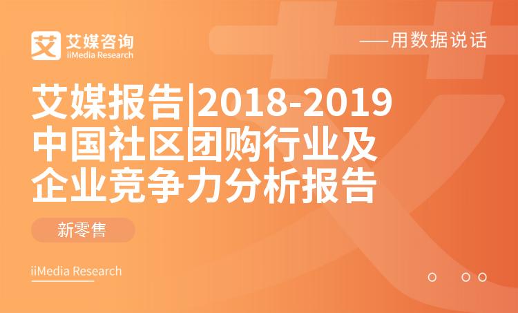 艾媒报告 |2018-2019中国社区团购行业及企业竞争力分析报告