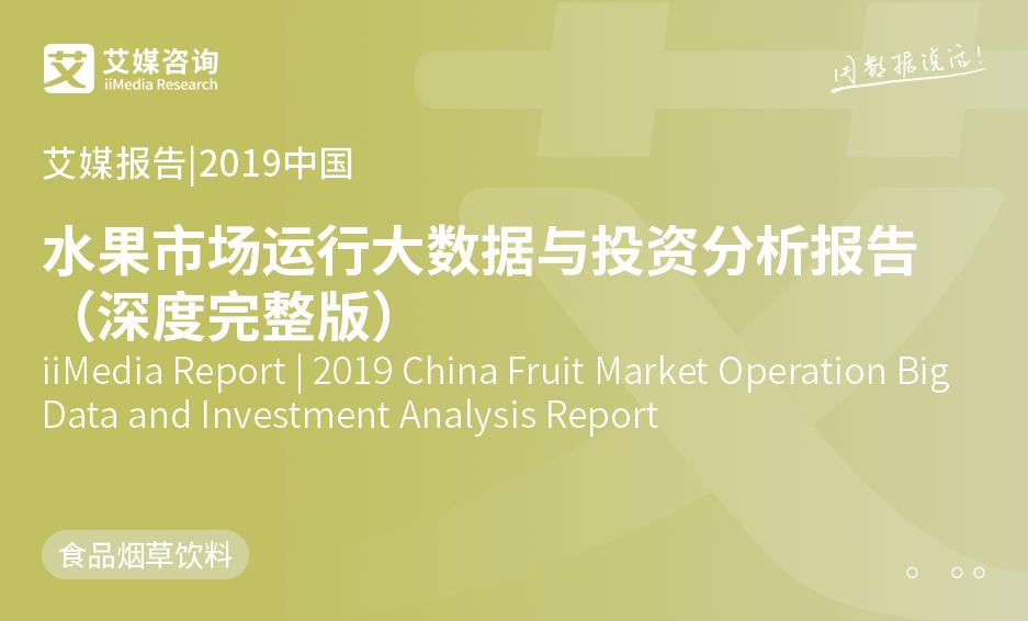 艾媒报告 |2019中国水果市场运行大数据与投资分析报告(深度完整版)