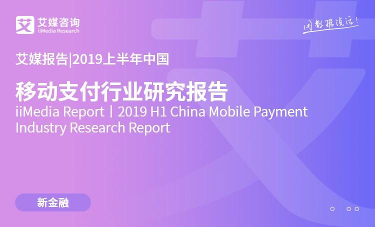 艾媒报告|2019上半年中国移动支付行业研究报告