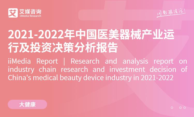 艾媒咨询|2021-2022年中国医美器械产业运行及投资决策分析报告