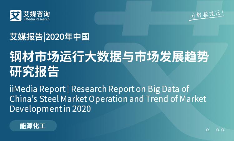 艾媒报告|2020年中国钢材市场运行大数据与市场发展趋势研究报告