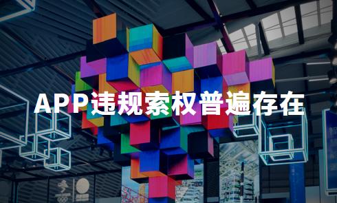 手机APP隐私权限测评:APP违规索权普遍存在,厂商合法合规运营才是长久生存之道