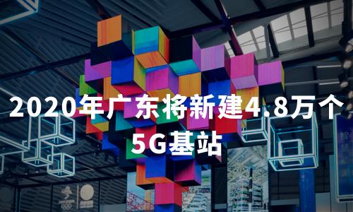 2020年广东将新建4.8万个5G基站,中国5G产业发展现状及趋势分析