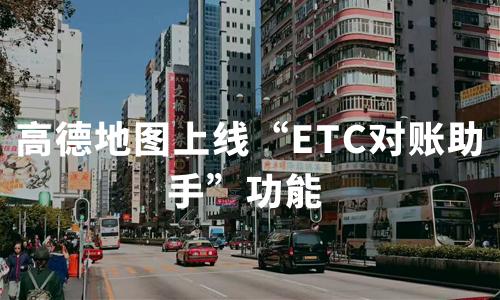 """高德地图上线""""ETC对账助手""""功能,2019中国ETC产业典型企业现状分析"""