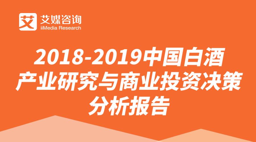 艾媒报告 |2018-2019中国白酒产业研究与商业投资决策分析报告