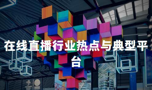 2020中国在线直播行业热点与典型平台分析——花椒直播、kk直播