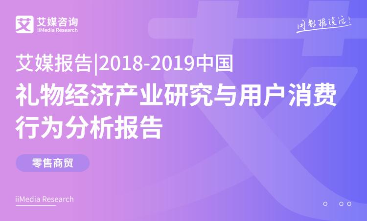 艾媒报告 |2018-2019中国礼物经济产业研究与用户消费行为分析报告