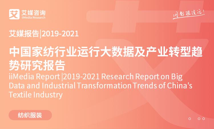 艾媒报告| 2019-2021中国家纺行业运行大数据及产业转型趋势研究报告