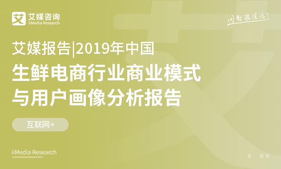 艾媒报告|2019中国生鲜电商行业商业模式与用户画像分析报告