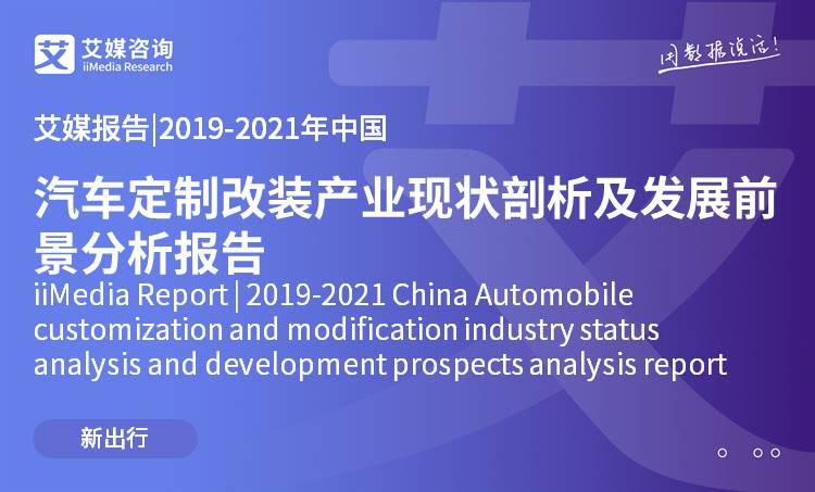 艾媒报告 |2019-2021年中国汽车定制改装产业现状剖析及发展前景分析报告