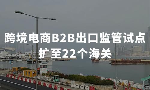 试点城市翻番!跨境电商B2B出口监管试点扩至22个海关