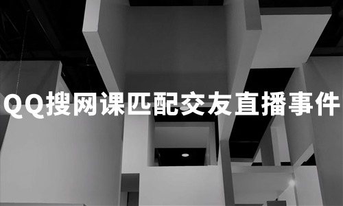"""QQ搜网课匹配交友直播事件""敲响警钟,多方保护未成年人健康上网"