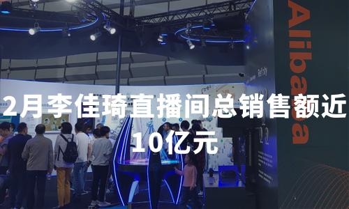 2月李佳琦直播间总销售额近10亿元,2020直播电商行业市场规模及用户画像
