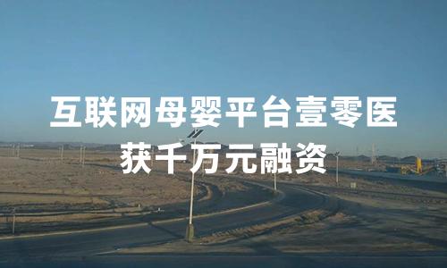 互联网母婴平台壹零医获千万元融资,云启资本领投