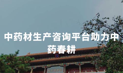 中药材生产咨询平台助力中药春耕,2020年中国中药材行业种植情况及趋势分析