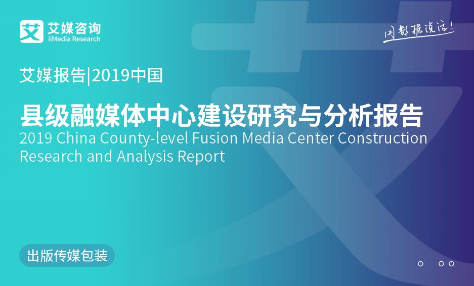 艾媒报告 |2019中国县级融媒体中心建设研究与分析报告