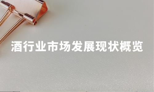 2019-2020中国酒行业生产规模、销售情况及企业品牌价值分析