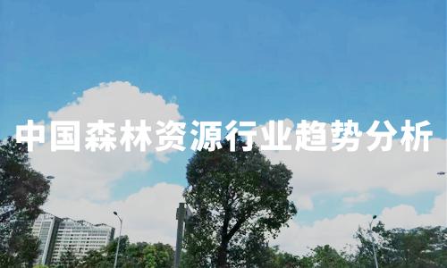 2019-2020中国森林资源行业面临的挑战及趋势解读