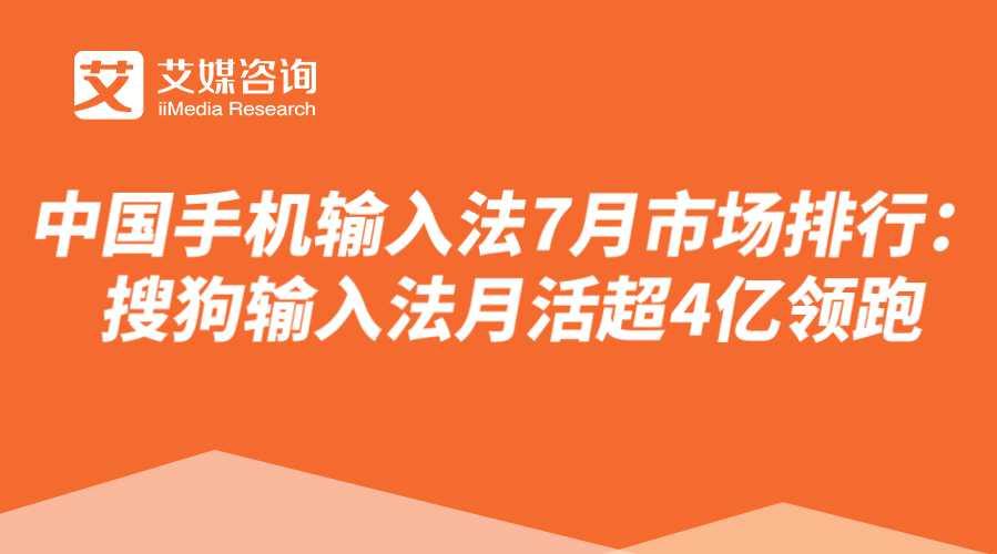 【艾媒北极星】中国手机输入法7月市场排行:搜狗输入法月活超4亿领跑行业