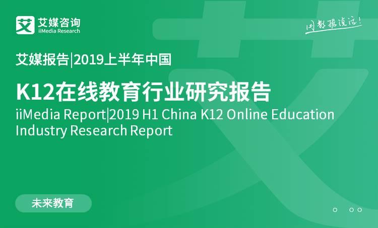 艾媒报告|2019上半年中国K12在线教育行业研究报告